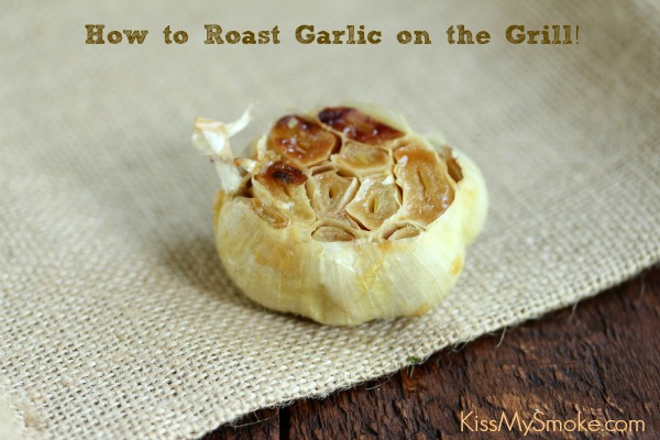 Grilled Roasted Garlic | Kiss My Smoke | #garlic #grill #roastedgarlic