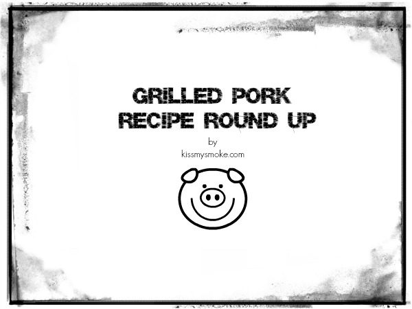 Grilled Pork Recipe Round Up by Kiss My Smoke | 12 Great Recipes for Grilled Pork by some very talented bloggers!
